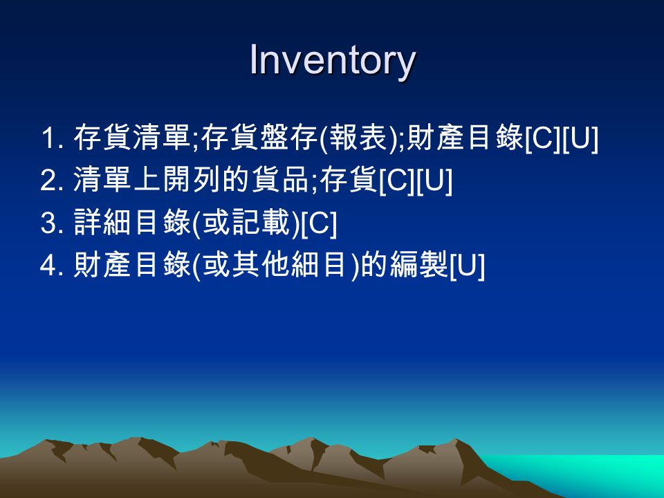 Inventory 1. 存貨清單;存貨盤存(報表);財產目錄[C][U] 2. 清單上開列的貨品;存貨[C][U]